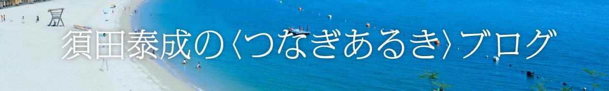 須田泰成の<つなぎあるき>ブログ